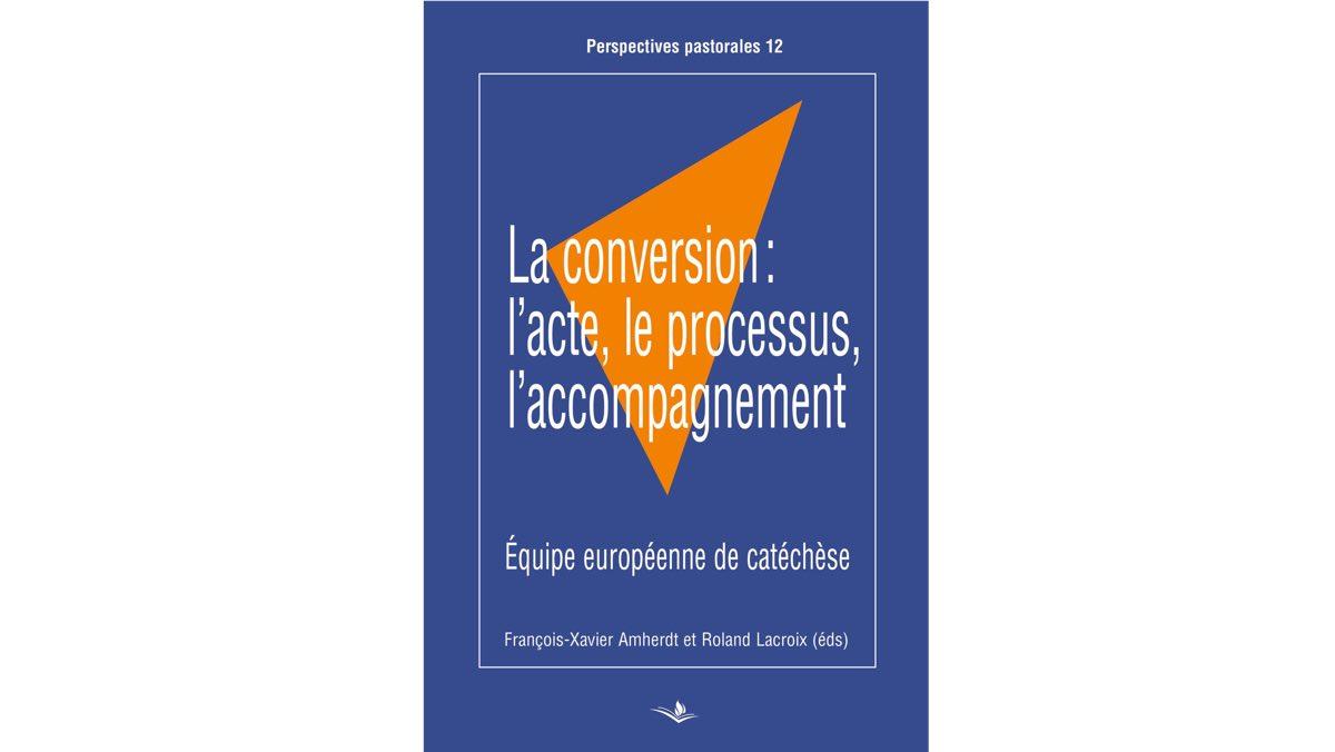La conversion: l'acte, le processus, l'accompagnement – François-Xavier Amherdt et Roland Lacroix